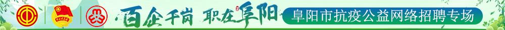 """百企千岗 职在阜阳""""阜阳市抗疫公益网络招聘专场 阜阳人才网 阜阳招聘网"""